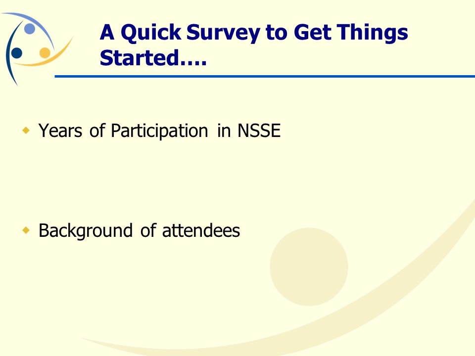 A Quick Survey to Get Things Started….  Years of Participation in NSSE  Background of attendees