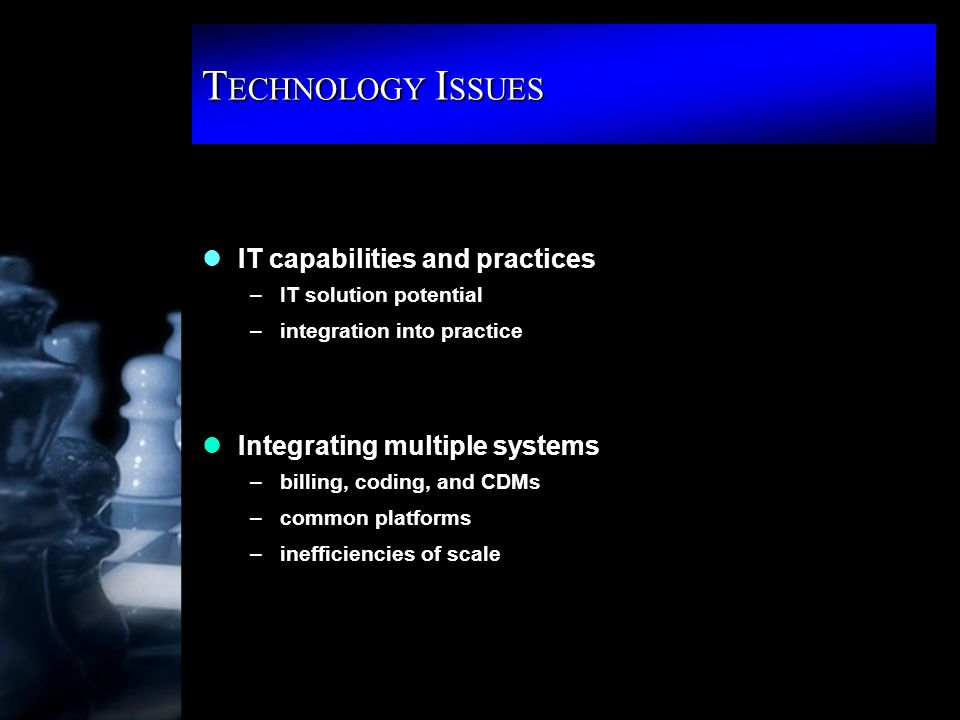 T ECHNOLOGY I SSUES lIT capabilities and practices –IT solution potential –integration into practice lIntegrating multiple systems –billing, coding, and CDMs –common platforms –inefficiencies of scale