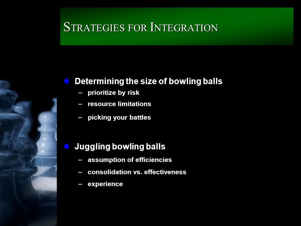 S TRATEGIES FOR I NTEGRATION lDetermining the size of bowling balls –prioritize by risk –resource limitations –picking your battles lJuggling bowling