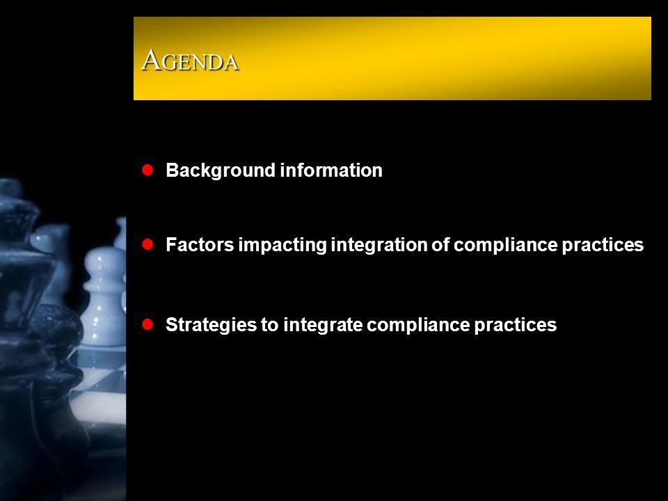A GENDA lBackground information lFactors impacting integration of compliance practices lStrategies to integrate compliance practices