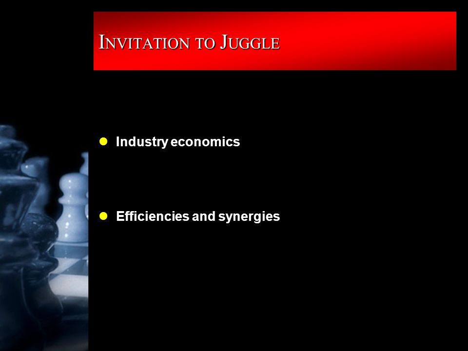I NVITATION TO J UGGLE lIndustry economics lEfficiencies and synergies