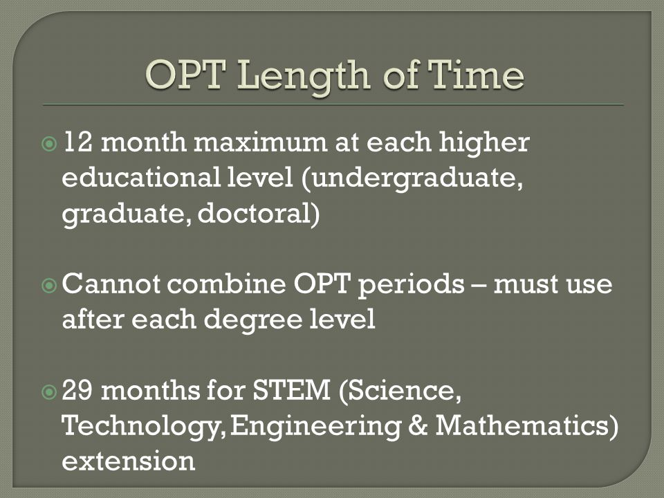  12 month maximum at each higher educational level (undergraduate, graduate, doctoral)  Cannot combine OPT periods – must use after each degree level  29 months for STEM (Science, Technology, Engineering & Mathematics) extension
