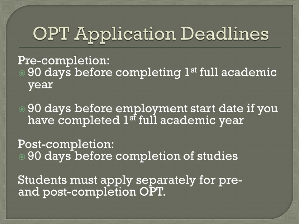 Pre-completion:  90 days before completing 1 st full academic year  90 days before employment start date if you have completed 1 st full academic year Post-completion:  90 days before completion of studies Students must apply separately for pre- and post-completion OPT.