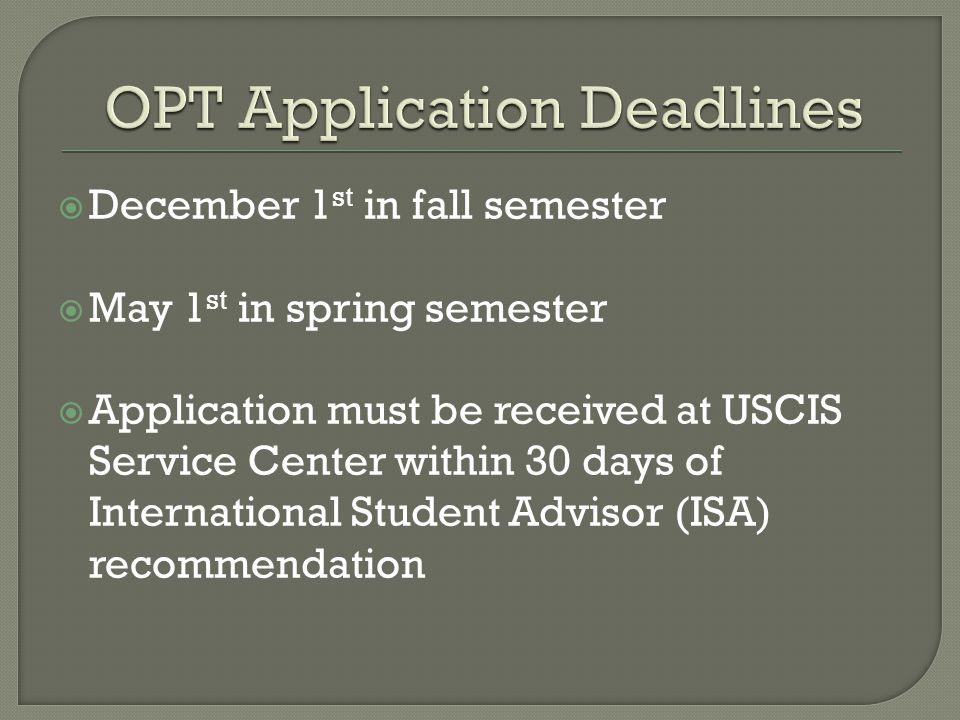  December 1 st in fall semester  May 1 st in spring semester  Application must be received at USCIS Service Center within 30 days of International Student Advisor (ISA) recommendation