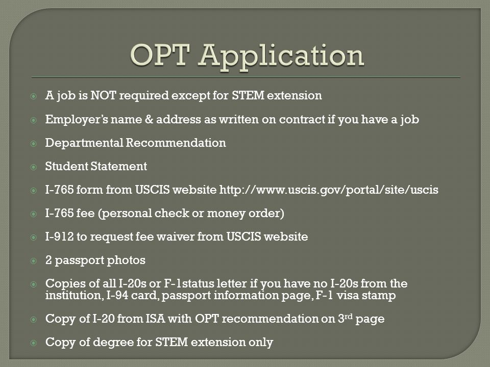  A job is NOT required except for STEM extension  Employer's name & address as written on contract if you have a job  Departmental Recommendation  Student Statement  I-765 form from USCIS website http://www.uscis.gov/portal/site/uscis  I-765 fee (personal check or money order)  I-912 to request fee waiver from USCIS website  2 passport photos  Copies of all I-20s or F-1status letter if you have no I-20s from the institution, I-94 card, passport information page, F-1 visa stamp  Copy of I-20 from ISA with OPT recommendation on 3 rd page  Copy of degree for STEM extension only