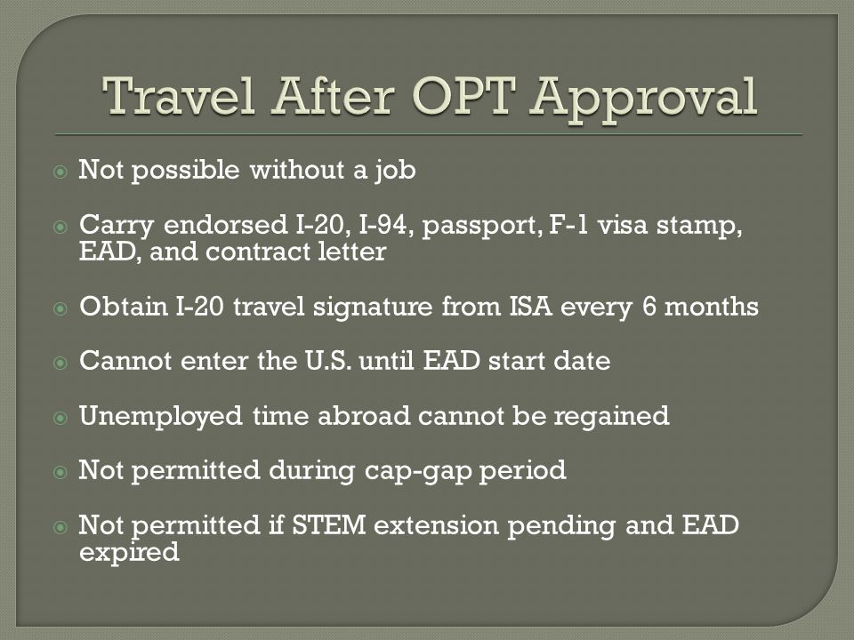  Not possible without a job  Carry endorsed I-20, I-94, passport, F-1 visa stamp, EAD, and contract letter  Obtain I-20 travel signature from ISA every 6 months  Cannot enter the U.S.