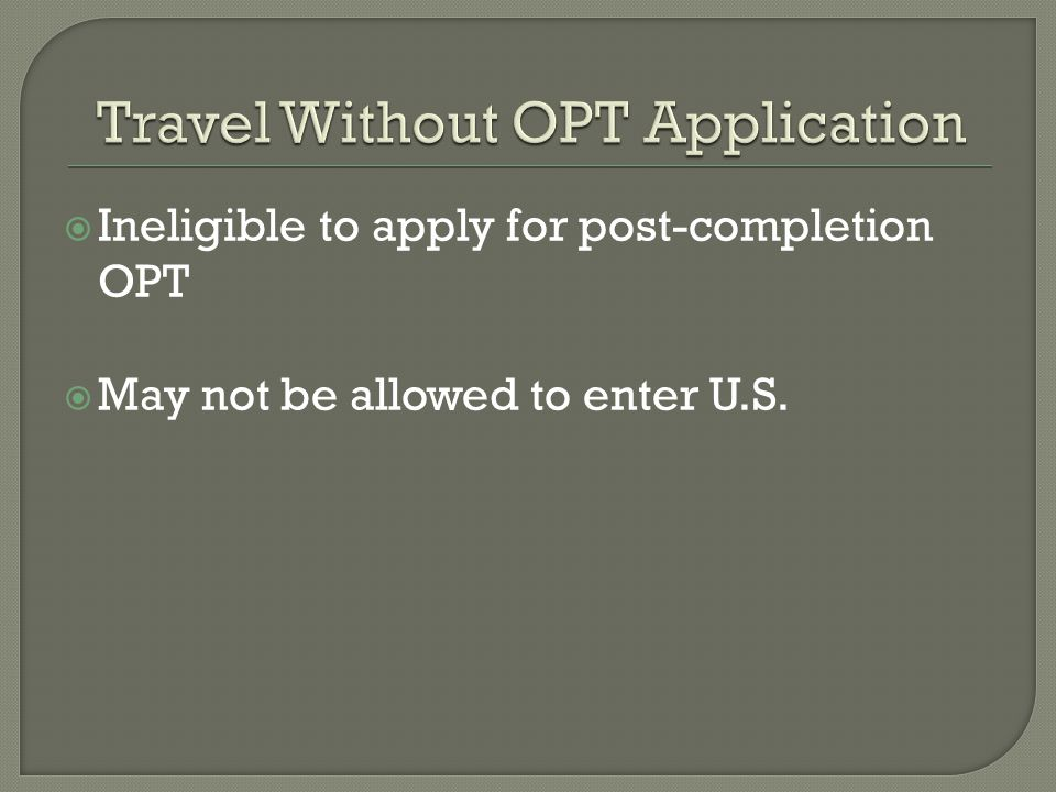  Ineligible to apply for post-completion OPT  May not be allowed to enter U.S.