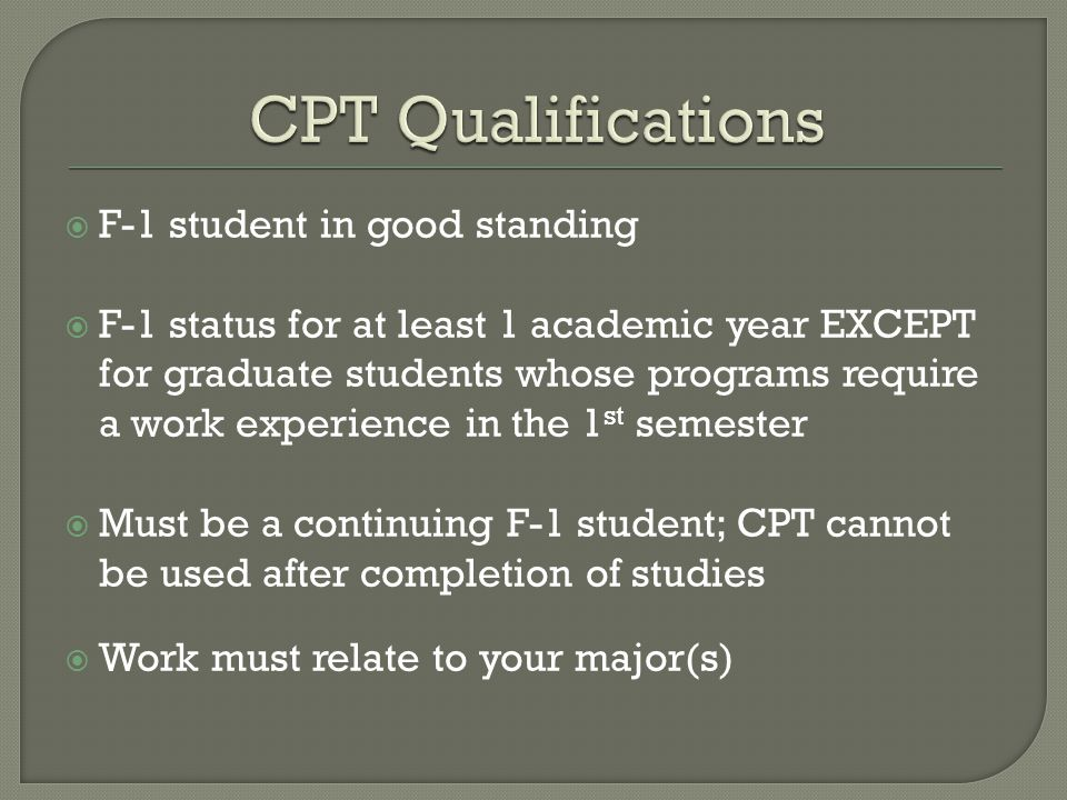  F-1 student in good standing  F-1 status for at least 1 academic year EXCEPT for graduate students whose programs require a work experience in the 1 st semester  Must be a continuing F-1 student; CPT cannot be used after completion of studies  Work must relate to your major(s)