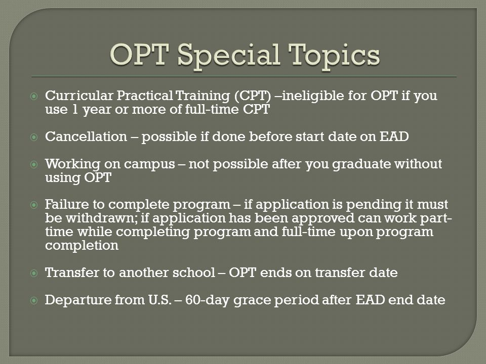  Curricular Practical Training (CPT) –ineligible for OPT if you use 1 year or more of full-time CPT  Cancellation – possible if done before start date on EAD  Working on campus – not possible after you graduate without using OPT  Failure to complete program – if application is pending it must be withdrawn; if application has been approved can work part- time while completing program and full-time upon program completion  Transfer to another school – OPT ends on transfer date  Departure from U.S.