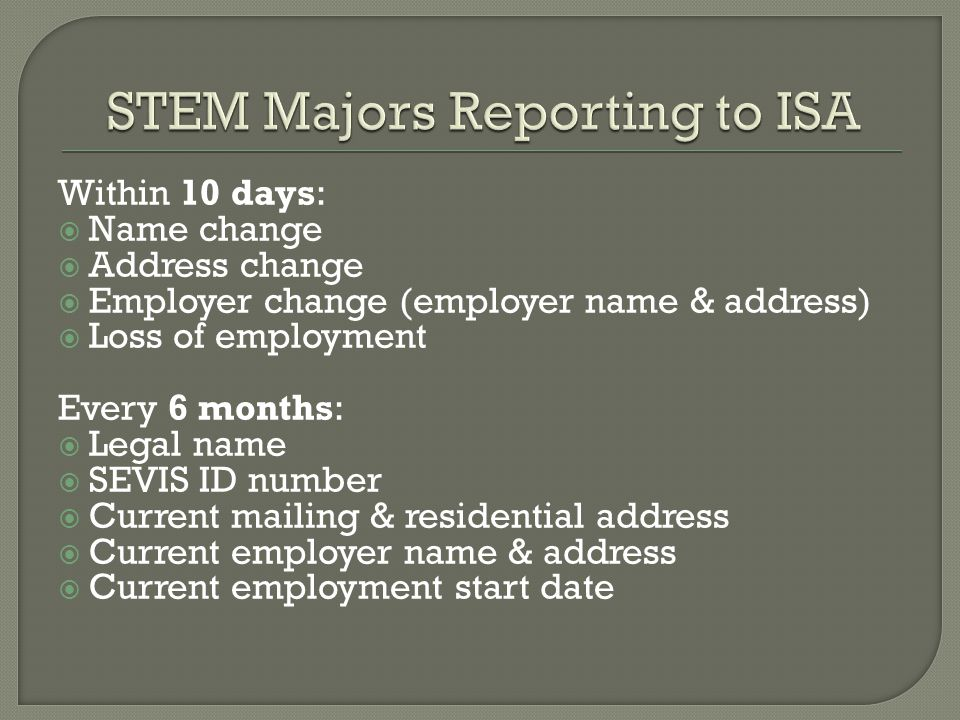 Within 10 days:  Name change  Address change  Employer change (employer name & address)  Loss of employment Every 6 months:  Legal name  SEVIS ID number  Current mailing & residential address  Current employer name & address  Current employment start date