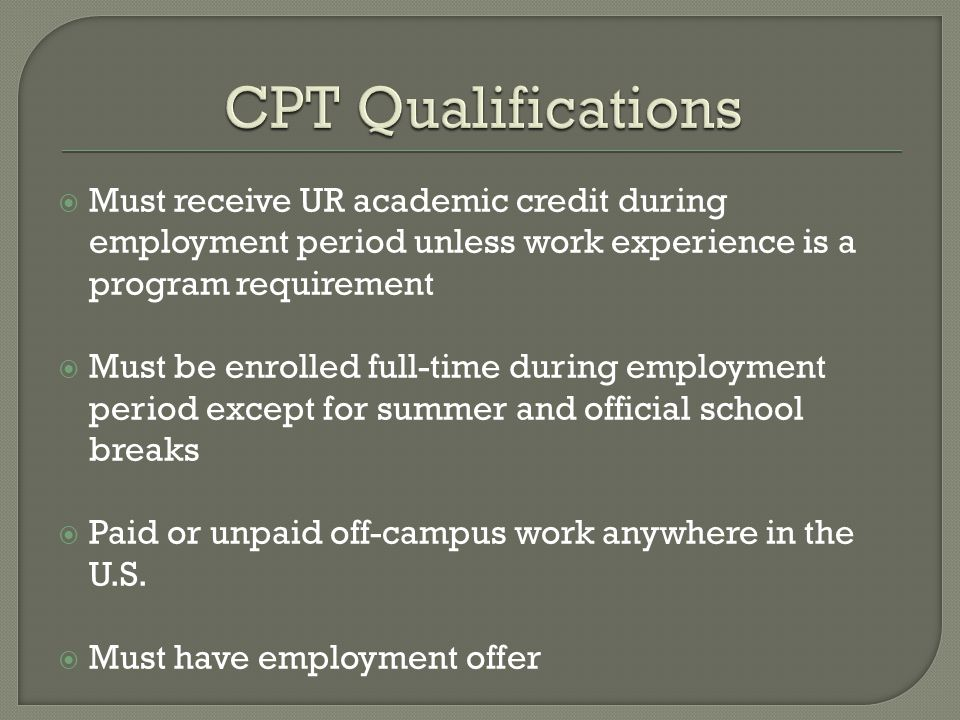  Must receive UR academic credit during employment period unless work experience is a program requirement  Must be enrolled full-time during employment period except for summer and official school breaks  Paid or unpaid off-campus work anywhere in the U.S.