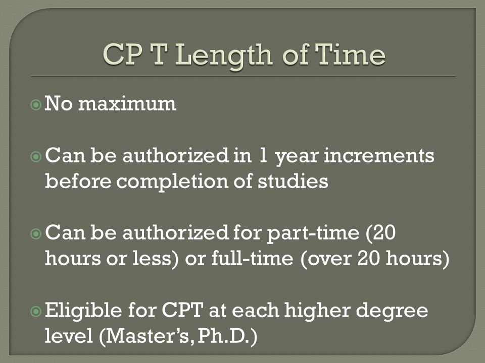  No maximum  Can be authorized in 1 year increments before completion of studies  Can be authorized for part-time (20 hours or less) or full-time (over 20 hours)  Eligible for CPT at each higher degree level (Master's, Ph.D.)