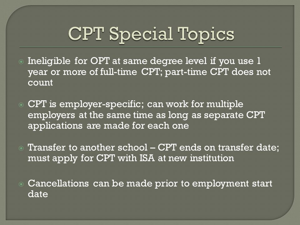 Ineligible for OPT at same degree level if you use 1 year or more of full-time CPT; part-time CPT does not count  CPT is employer-specific; can work for multiple employers at the same time as long as separate CPT applications are made for each one  Transfer to another school – CPT ends on transfer date; must apply for CPT with ISA at new institution  Cancellations can be made prior to employment start date