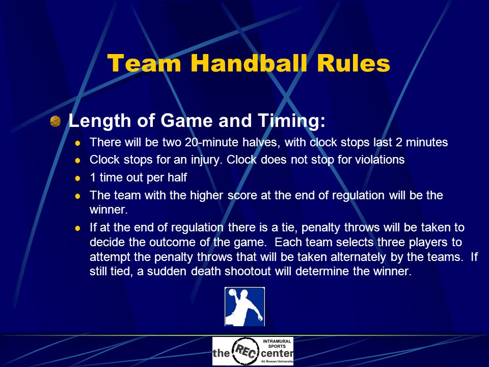 Team Handball Rules Length of Game and Timing: There will be two 20-minute halves, with clock stops last 2 minutes Clock stops for an injury.