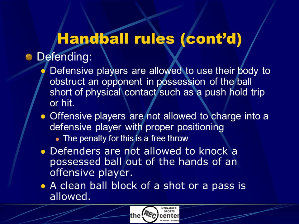 Handball rules (cont'd) Defending: Defensive players are allowed to use their body to obstruct an opponent in possession of the ball short of physical contact such as a push hold trip or hit.