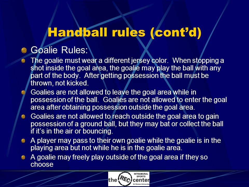 Handball rules (cont'd) Goalie Rules: The goalie must wear a different jersey color.