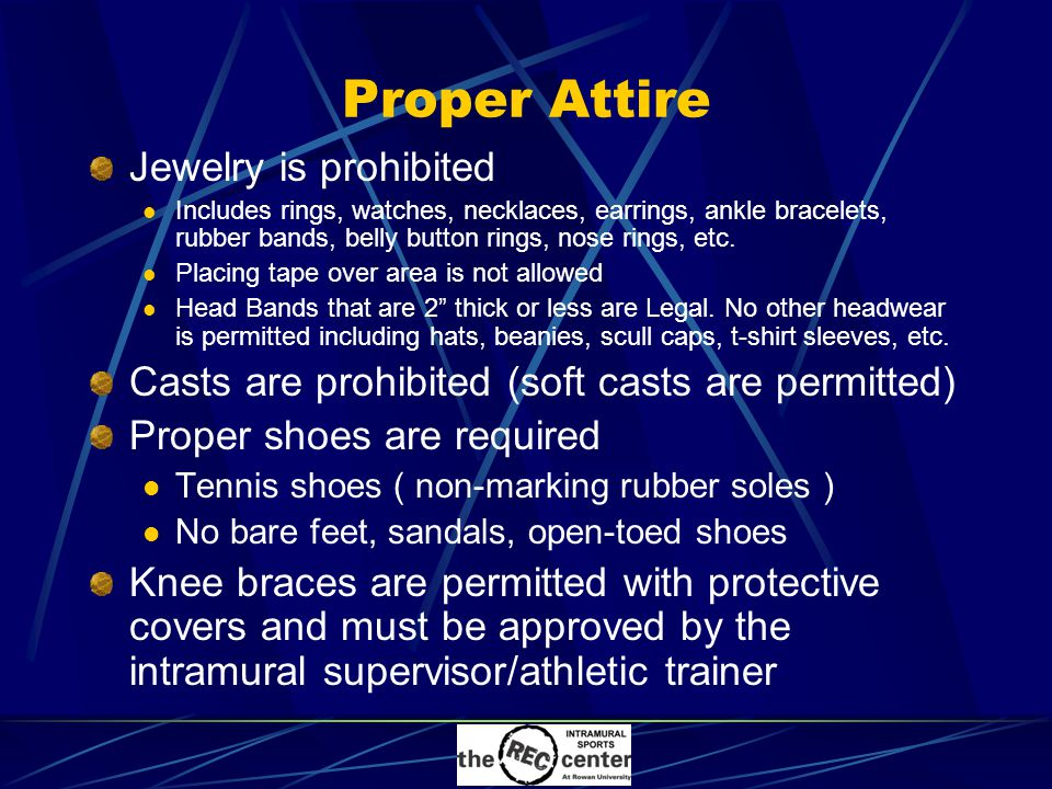 Proper Attire Jewelry is prohibited Includes rings, watches, necklaces, earrings, ankle bracelets, rubber bands, belly button rings, nose rings, etc.