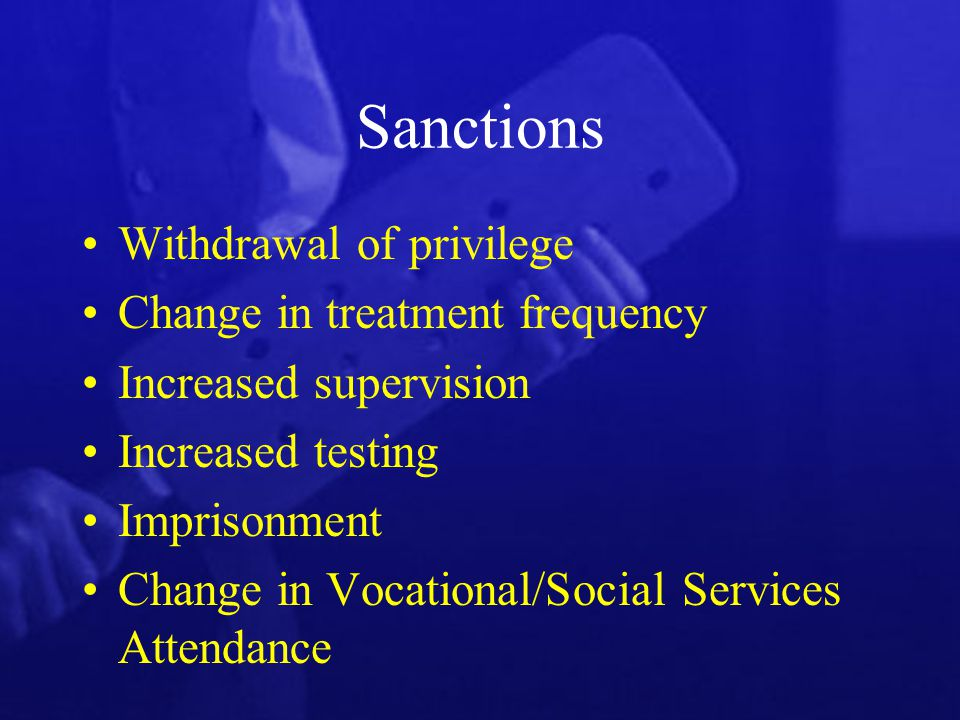 Sanctions Withdrawal of privilege Change in treatment frequency Increased supervision Increased testing Imprisonment Change in Vocational/Social Services Attendance