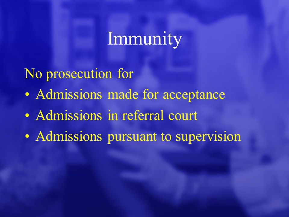 Immunity No prosecution for Admissions made for acceptance Admissions in referral court Admissions pursuant to supervision