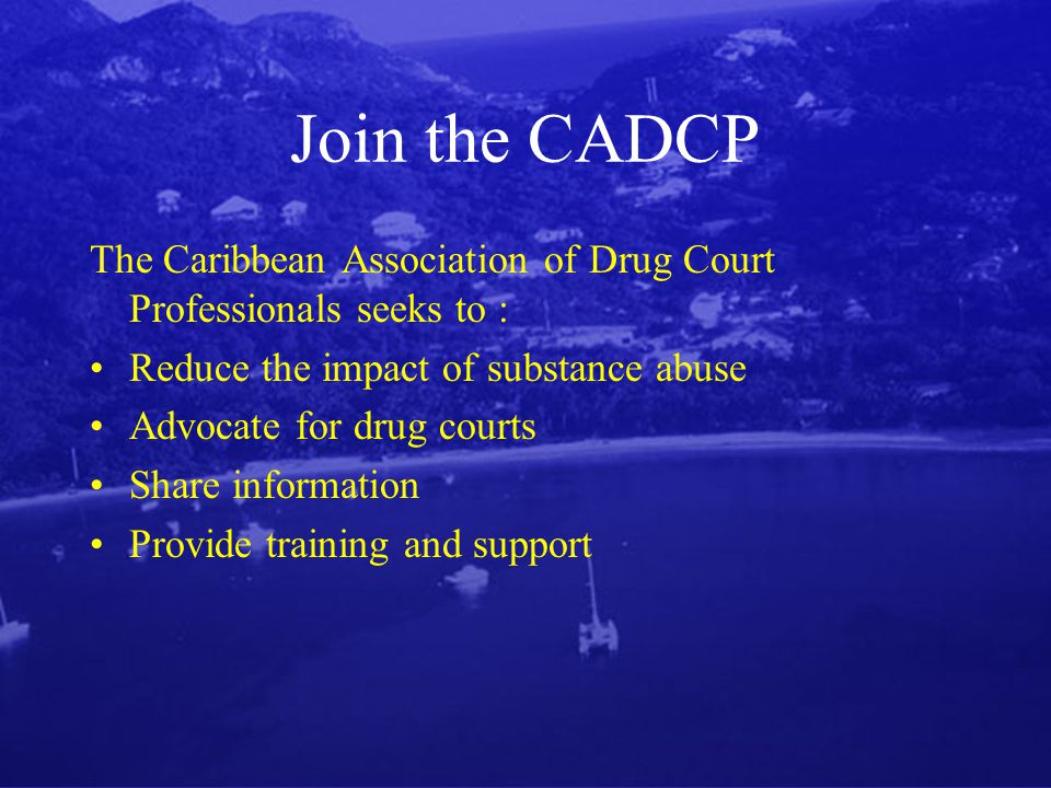 Join the CADCP The Caribbean Association of Drug Court Professionals seeks to : Reduce the impact of substance abuse Advocate for drug courts Share information Provide training and support