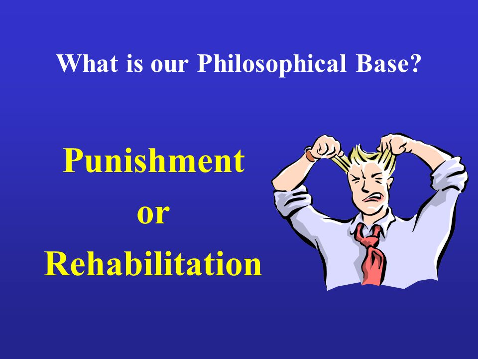What is our Philosophical Base Punishment or Rehabilitation
