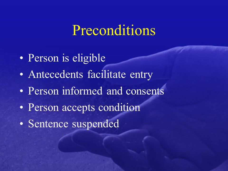 Preconditions Person is eligible Antecedents facilitate entry Person informed and consents Person accepts condition Sentence suspended