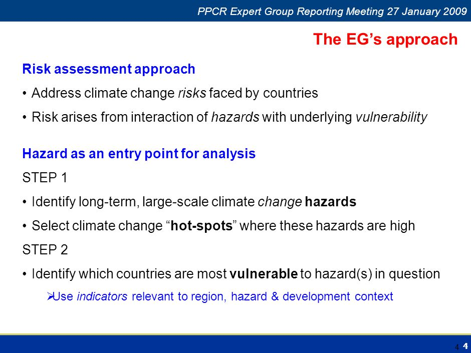 4 Climate Change in Africa PPCR Expert Group Reporting Meeting 27 January 2009 4 Risk assessment approach Address climate change risks faced by countries Risk arises from interaction of hazards with underlying vulnerability The EG's approach Hazard as an entry point for analysis STEP 1 Identify long-term, large-scale climate change hazards Select climate change hot-spots where these hazards are high STEP 2 Identify which countries are most vulnerable to hazard(s) in question  Use indicators relevant to region, hazard & development context
