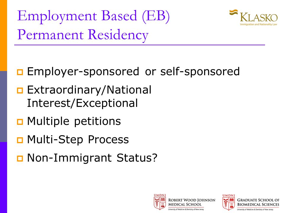 Employment Based (EB) Permanent Residency  Employer-sponsored or self-sponsored  Extraordinary/National Interest/Exceptional  Multiple petitions  Multi-Step Process  Non-Immigrant Status