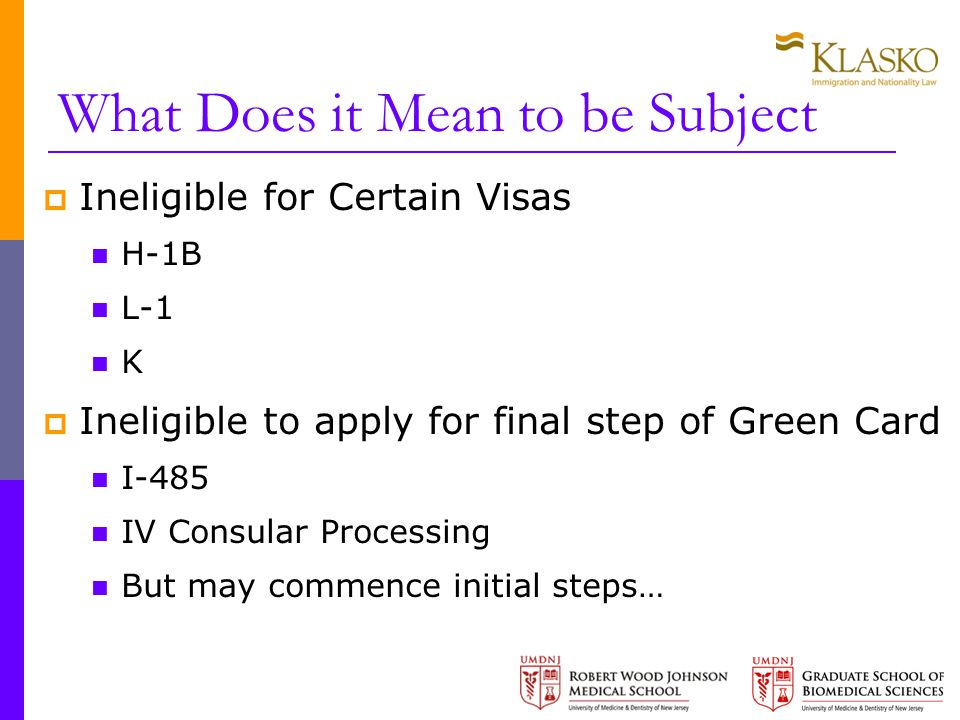 What Does it Mean to be Subject  Ineligible for Certain Visas H-1B L-1 K  Ineligible to apply for final step of Green Card I-485 IV Consular Processing But may commence initial steps…
