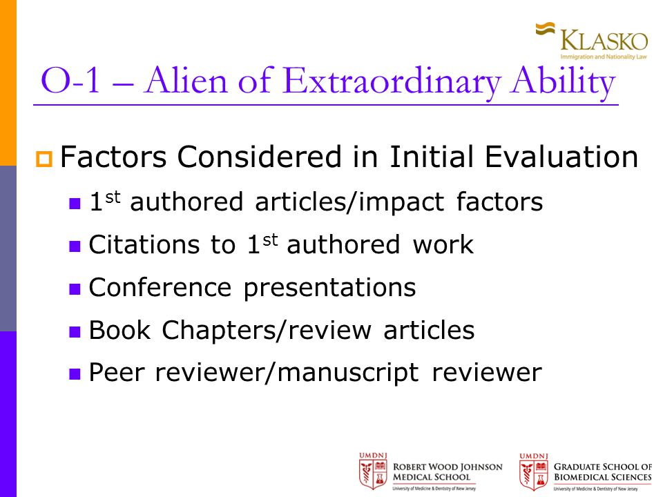 O-1 – Alien of Extraordinary Ability  Factors Considered in Initial Evaluation 1 st authored articles/impact factors Citations to 1 st authored work Conference presentations Book Chapters/review articles Peer reviewer/manuscript reviewer