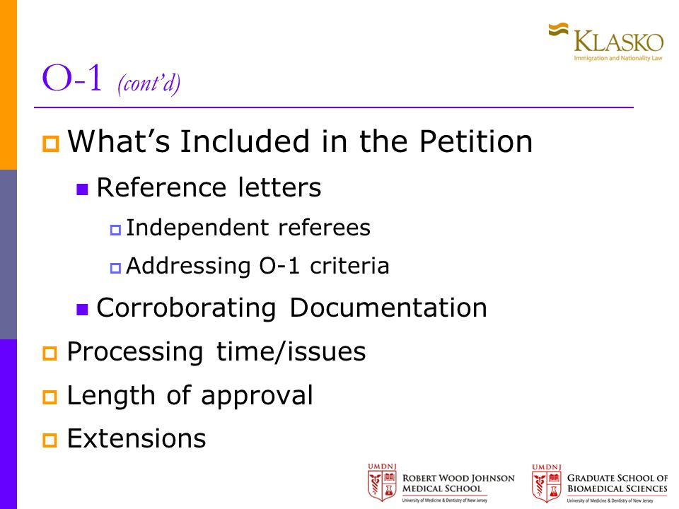 O-1 (cont'd)  What's Included in the Petition Reference letters  Independent referees  Addressing O-1 criteria Corroborating Documentation  Processing time/issues  Length of approval  Extensions