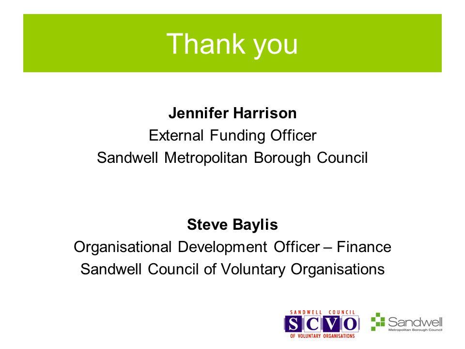 Thank you Jennifer Harrison External Funding Officer Sandwell Metropolitan Borough Council Steve Baylis Organisational Development Officer – Finance Sandwell Council of Voluntary Organisations
