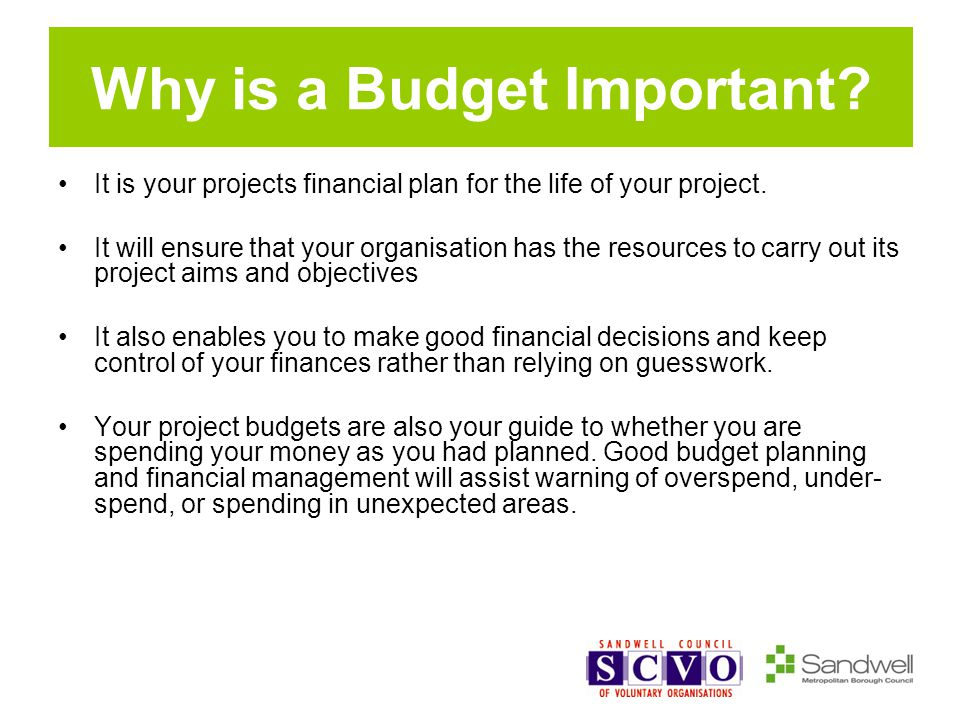 Why is a Budget Important? It is your projects financial plan for the life of your project. It will ensure that your organisation has the resources to
