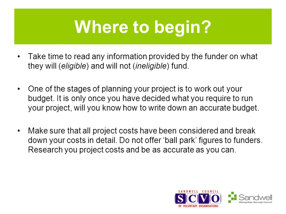 Where to begin? Take time to read any information provided by the funder on what they will (eligible) and will not (ineligible) fund. One of the stage