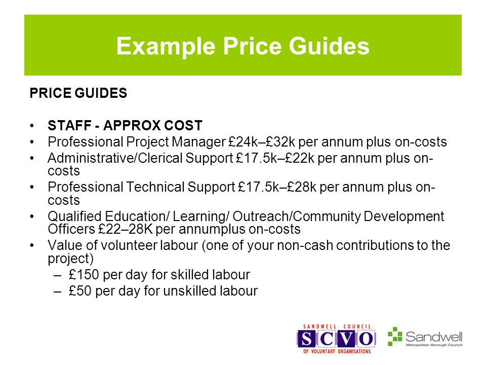 Example Price Guides PRICE GUIDES STAFF - APPROX COST Professional Project Manager £24k–£32k per annum plus on-costs Administrative/Clerical Support £17.5k–£22k per annum plus on- costs Professional Technical Support £17.5k–£28k per annum plus on- costs Qualified Education/ Learning/ Outreach/Community Development Officers £22–28K per annumplus on-costs Value of volunteer labour (one of your non-cash contributions to the project) –£150 per day for skilled labour –£50 per day for unskilled labour
