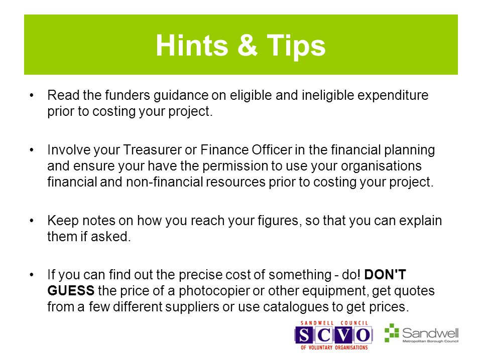 Hints & Tips Read the funders guidance on eligible and ineligible expenditure prior to costing your project.