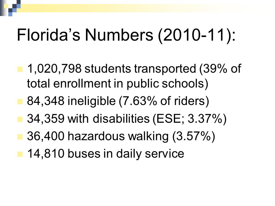 Florida's Numbers (2010-11): 1,020,798 students transported (39% of total enrollment in public schools) 84,348 ineligible (7.63% of riders) 34,359 wit