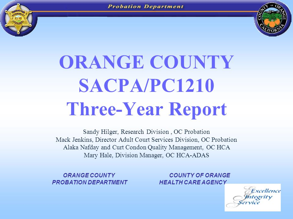 1 ORANGE COUNTY SACPA/PC1210 Three-Year Report Sandy Hilger, Research Division, OC Probation Mack Jenkins, Director Adult Court Services Division, OC Probation Alaka Nafday and Curt Condon Quality Management, OC HCA Mary Hale, Division Manager, OC HCA-ADAS COUNTY OF ORANGE HEALTH CARE AGENCY ORANGE COUNTY PROBATION DEPARTMENT