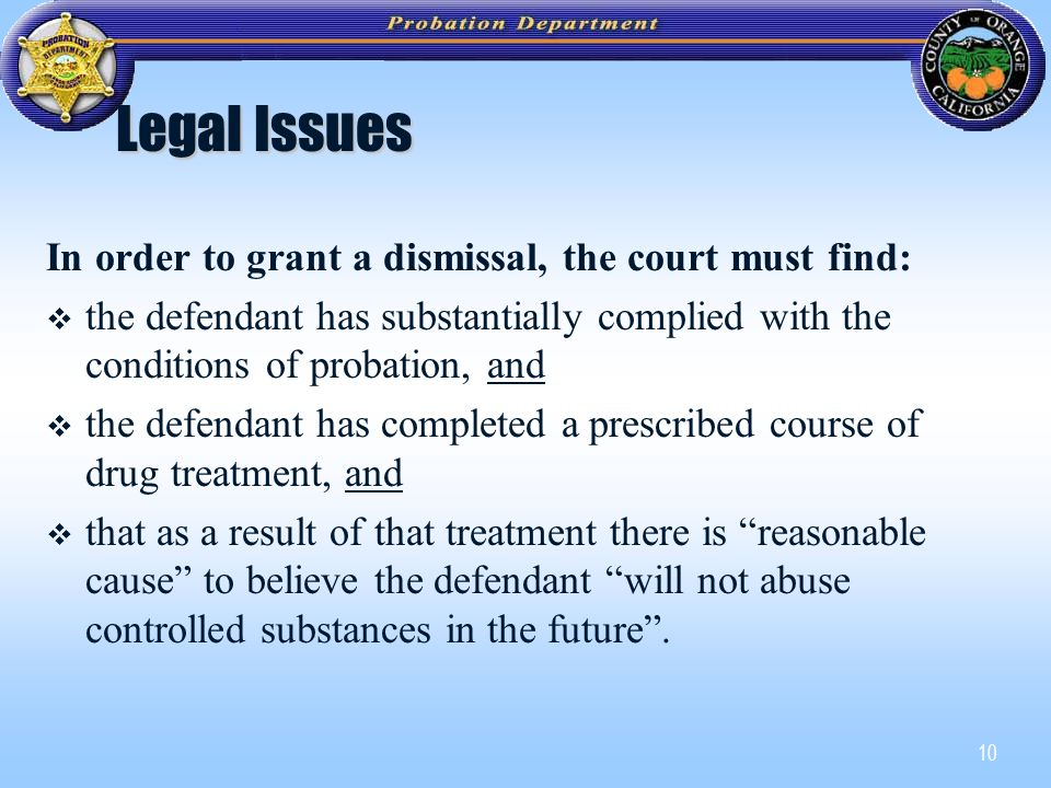 10 Legal Issues In order to grant a dismissal, the court must find:   the defendant has substantially complied with the conditions of probation, and   the defendant has completed a prescribed course of drug treatment, and   that as a result of that treatment there is reasonable cause to believe the defendant will not abuse controlled substances in the future .