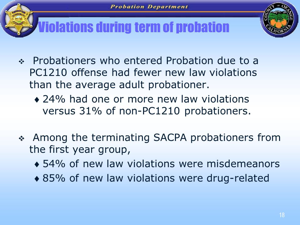 18 Violations during term of probation   Probationers who entered Probation due to a PC1210 offense had fewer new law violations than the average adult probationer.