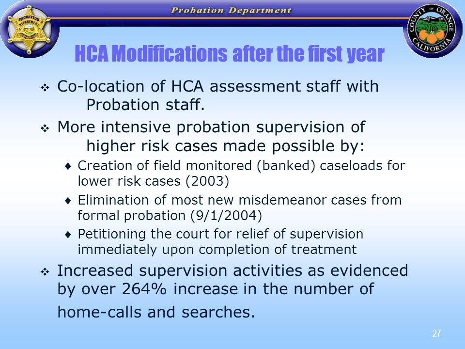 27 HCA Modifications after the first year   Co-location of HCA assessment staff with Probation staff.