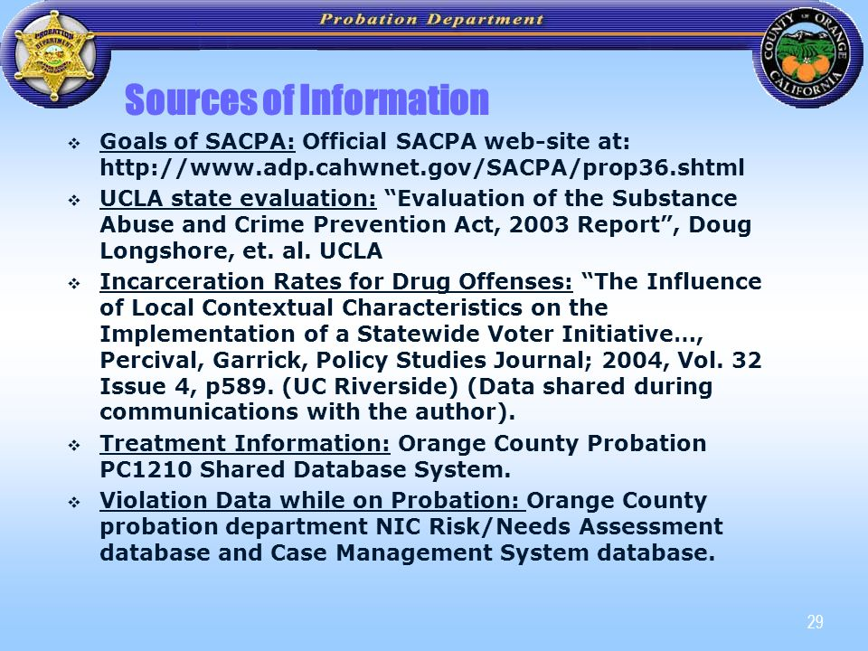 29 Sources of Information   Goals of SACPA: Official SACPA web-site at: http://www.adp.cahwnet.gov/SACPA/prop36.shtml   UCLA state evaluation: Evaluation of the Substance Abuse and Crime Prevention Act, 2003 Report , Doug Longshore, et.