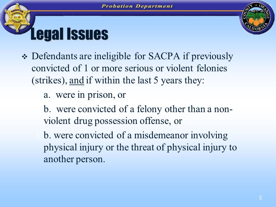 5 Legal Issues   Defendants are ineligible for SACPA if previously convicted of 1 or more serious or violent felonies (strikes), and if within the last 5 years they: 1a.