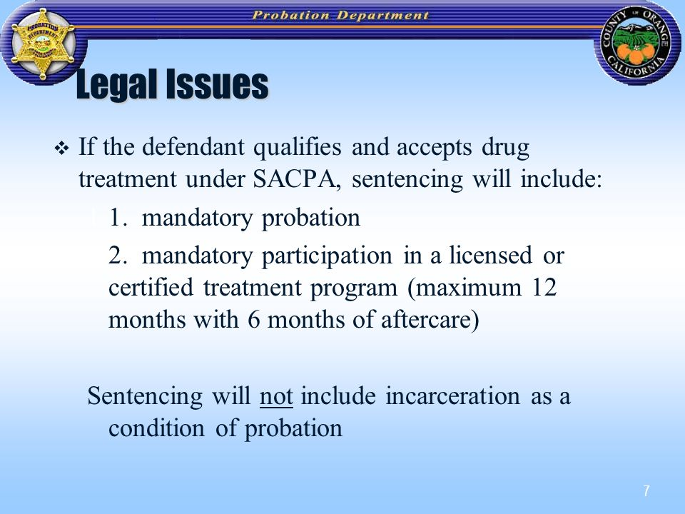 7 Legal Issues   If the defendant qualifies and accepts drug treatment under SACPA, sentencing will include: 11.