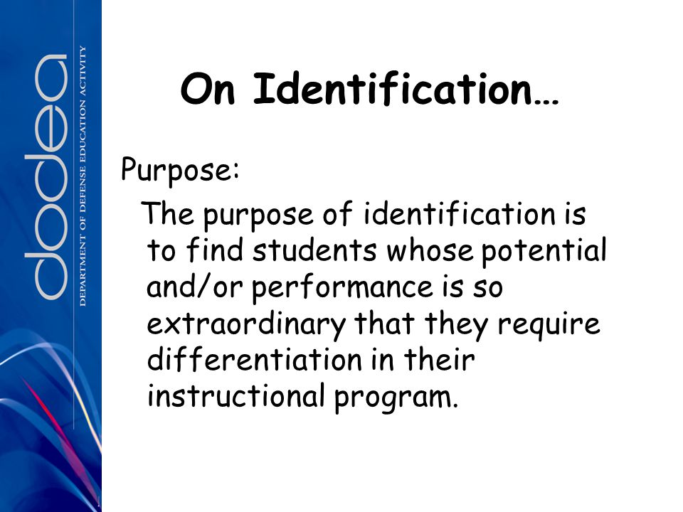 On Identification… Purpose: The purpose of identification is to find students whose potential and/or performance is so extraordinary that they require differentiation in their instructional program.
