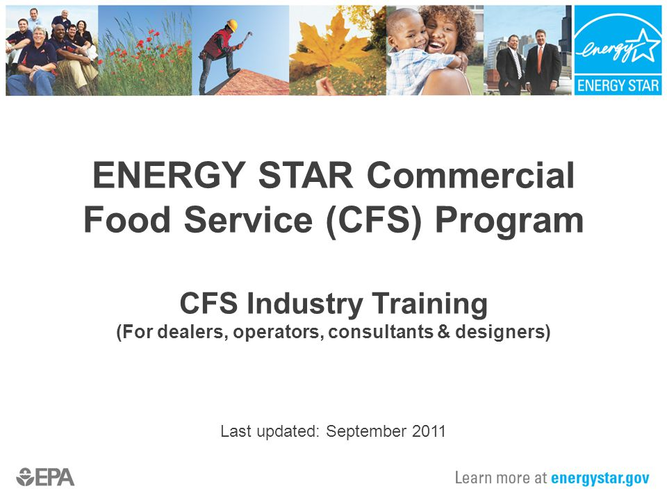 ENERGY STAR Commercial Food Service (CFS) Program CFS Industry Training (For dealers, operators, consultants & designers) Last updated: September 2011