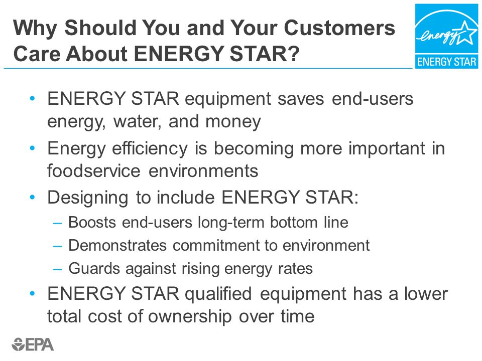 Why Should You and Your Customers Care About ENERGY STAR? ENERGY STAR equipment saves end-users energy, water, and money Energy efficiency is becoming
