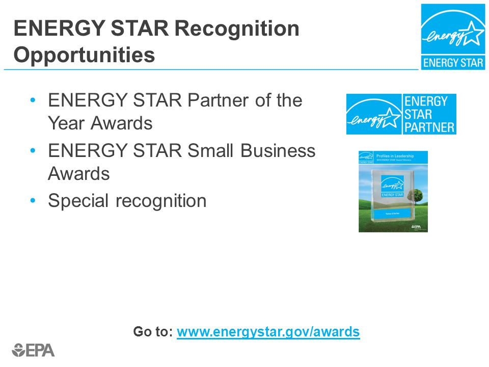 ENERGY STAR Recognition Opportunities ENERGY STAR Partner of the Year Awards ENERGY STAR Small Business Awards Special recognition Go to: www.energyst
