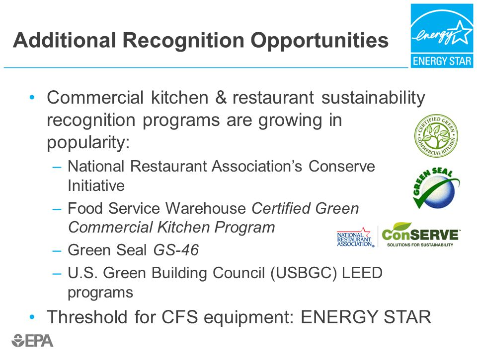 Additional Recognition Opportunities Commercial kitchen & restaurant sustainability recognition programs are growing in popularity: –National Restaurant Association's Conserve Initiative –Food Service Warehouse Certified Green Commercial Kitchen Program –Green Seal GS-46 –U.S.