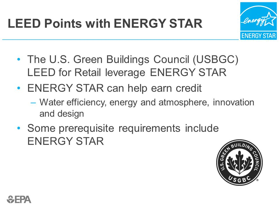 LEED Points with ENERGY STAR The U.S. Green Buildings Council (USBGC) LEED for Retail leverage ENERGY STAR ENERGY STAR can help earn credit –Water eff